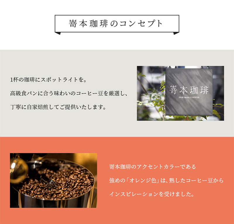 【嵜本珈琲のコンセプト】1杯の珈琲にスポットライトを。高級食パンに合う味わいのコーヒー豆を厳選し、丁寧に自家焙煎してご提供いたします。嵜本珈琲のアクセントカラーである強めの「オレンジ色」は、熟したコーヒー豆からインスピレーションを受けました。